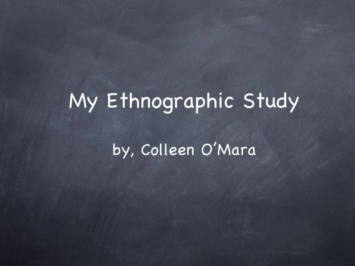 My Ethnographic Study by, Colleen O'Mara