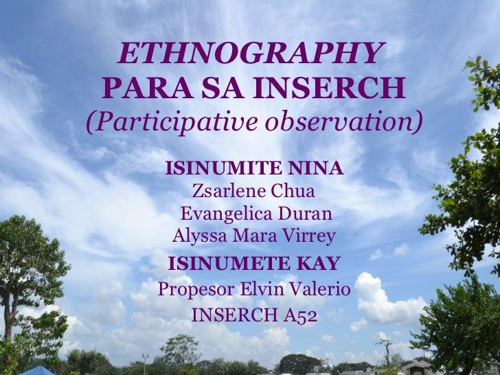ETHNOGRAPHY   PARA SA INSERCH (Participative observation) ISINUMITE NINA Zsarlene Chua Evangelica Duran Alyssa Mara Virrey...