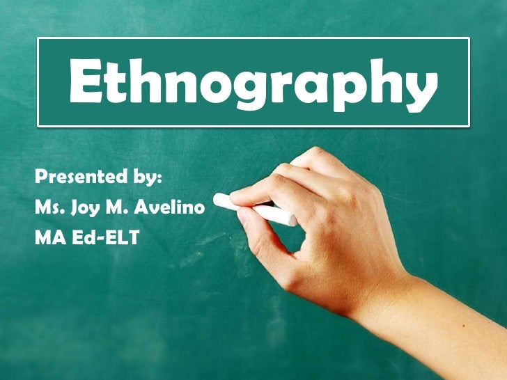 EthnographyPresented by:Ms. Joy M. AvelinoMA Ed-ELT