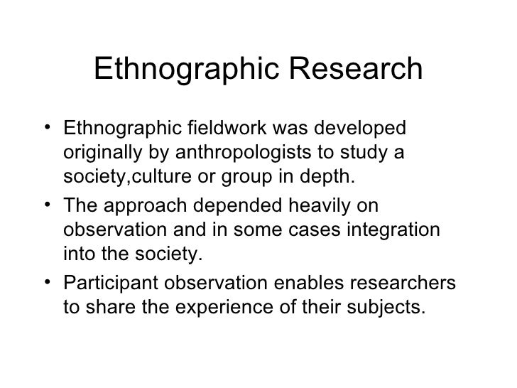 Ethnographic Research <ul><li>Ethnographic fieldwork was developed originally by anthropologists to study a society,cultur...