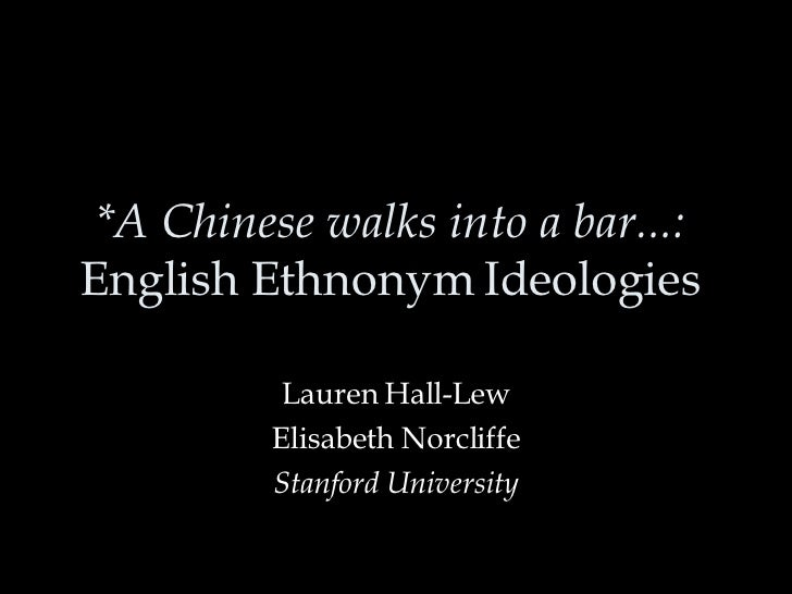 *A Chinese walks into a bar...:  English Ethnonym Ideologies  Lauren Hall-Lew Elisabeth Norcliffe Stanford University