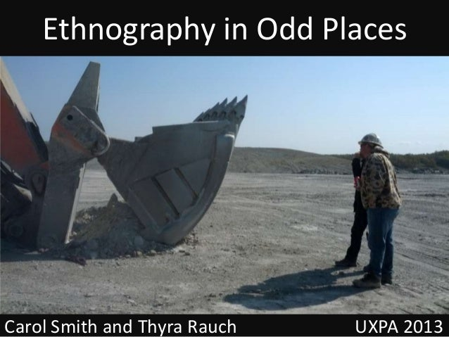 Ethnography in Odd Places Carol Smith and Thyra Rauch UXPA 2013