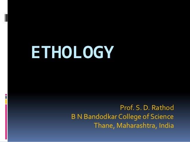 ETHOLOGY                  Prof. S. D. Rathod   B N Bandodkar College of Science          Thane, Maharashtra, India