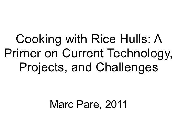 Cooking with Rice Hulls: APrimer on Current Technology,   Projects, and Challenges       Marc Pare, 2011