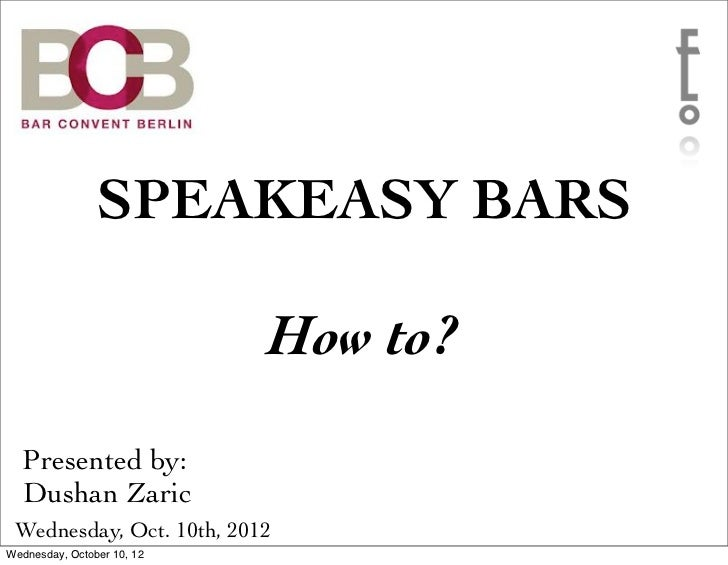 SPEAKEASY BARS                            How to?  Presented by:  Dushan Zaric Wednesday, Oct. 10th, 2012Wednesday, Octobe...