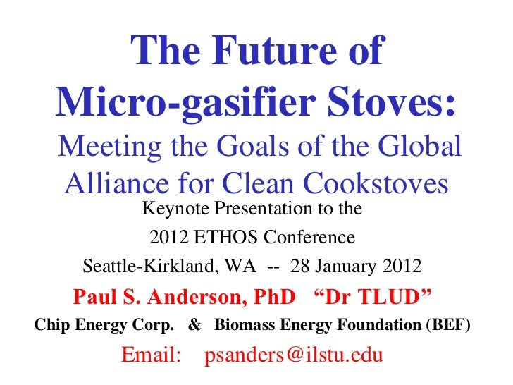 The Future of  Micro-gasifier Stoves:  Meeting the Goals of the Global  Alliance for Clean Cookstoves             Keynote ...