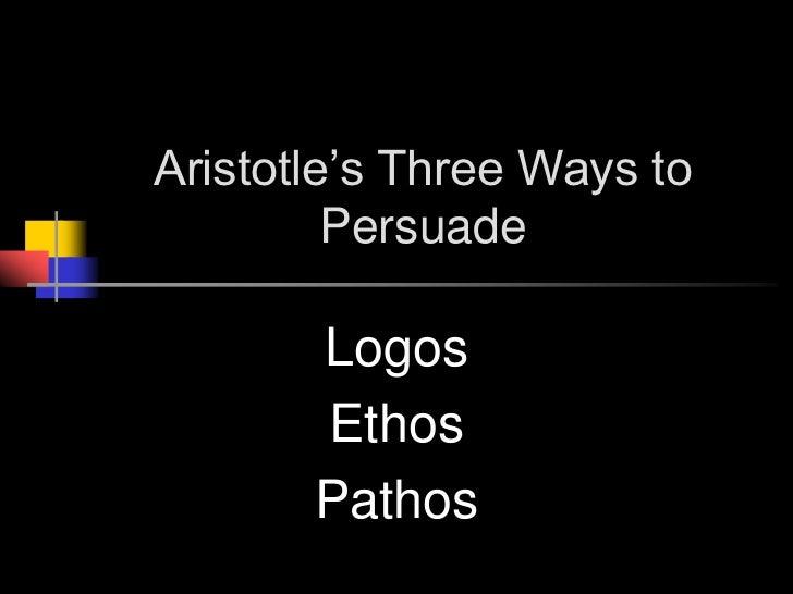 Aristotle's Three Ways to Persuade<br />Logos<br />Ethos<br />Pathos<br />