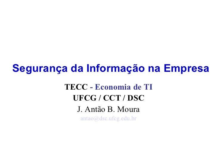 Segurança da Informação na Empresa TECC  - Economia de TI UFCG / CCT / DSC J. Antão B. Moura [email_address]