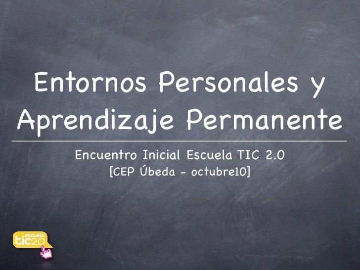 Entornos Personales y Aprendizaje Permanente    Encuentro Inicial Escuela TIC 2.0         [CEP Úbeda - octubre10]