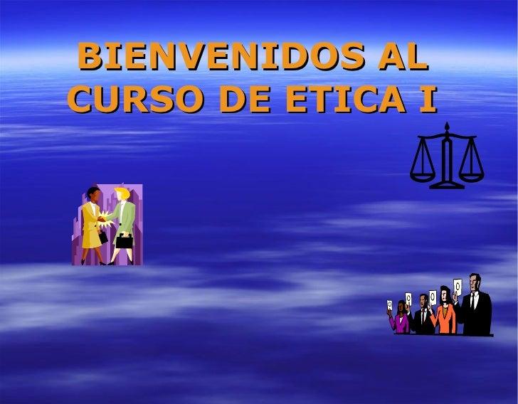 BIENVENIDOS AL CURSO DE ETICA I