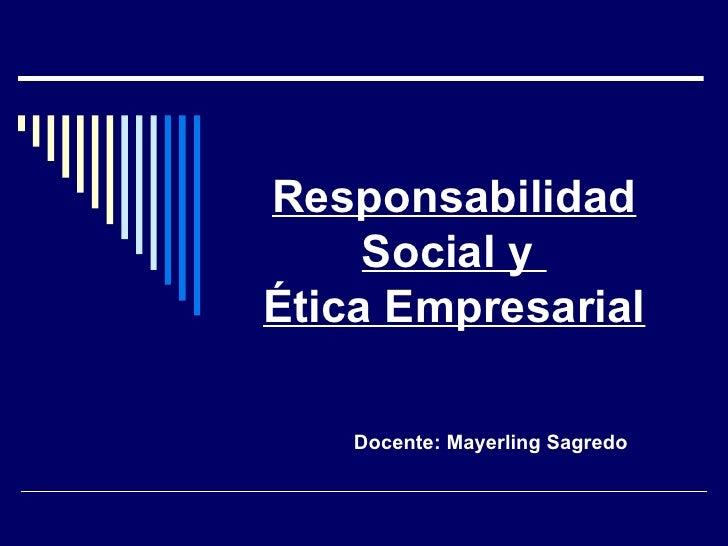 Responsabilidad Social y  Ética Empresarial Docente: Mayerling Sagredo