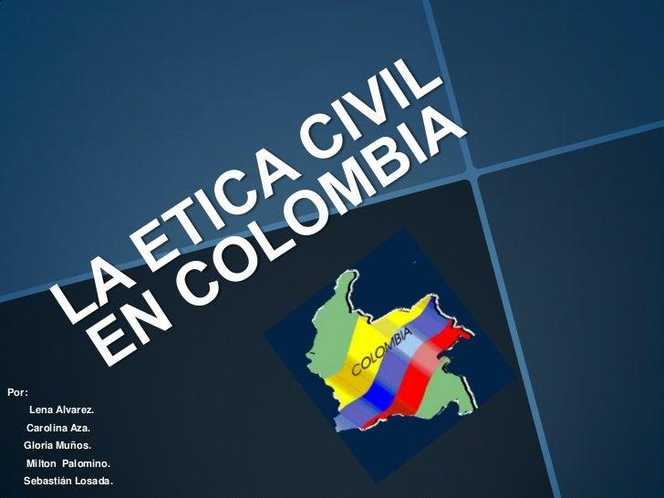 LA ETICA CIVIL EN COLOMBIA<br />Por:<br />Lena Alvarez.<br />       Carolina Aza.<br />      Gloria Muños.<br />       Mil...