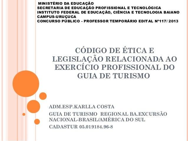 CÓDIGO DE ÉTICA E LEGISLAÇÃO RELACIONADA AO EXERCÍCIO PROFISSIONAL DO GUIA DE TURISMO ADM.ESP.KARLLA COSTA GUIA DE TURISMO...