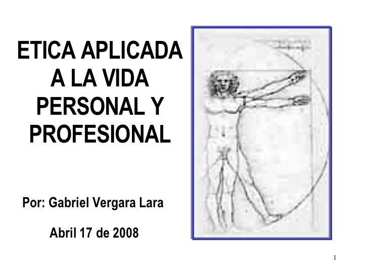 Por: Gabriel Vergara Lara Abril 17 de 2008 ETICA APLICADA A LA VIDA PERSONAL Y PROFESIONAL