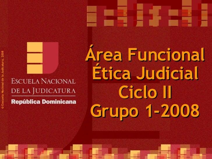 Área Funcional Ética Judicial Ciclo II Grupo 1-2008 ©  Esscuela Nacional de la Judicatura, 2008