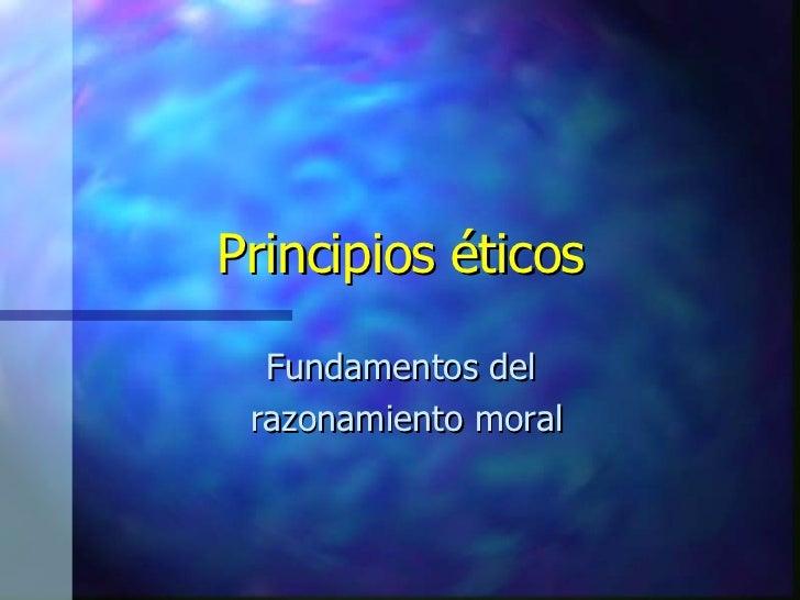 Principios éticos Fundamentos del  razonamiento moral