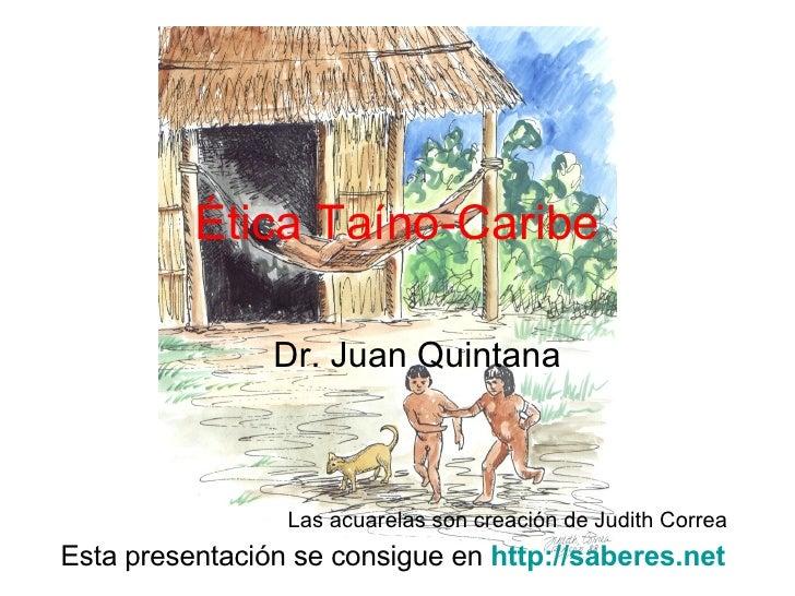 Ética Taíno-Caribe Dr. Juan Quintana Esta presentación se consigue en  http://saberes.net   Las acuarelas son creación de ...