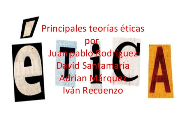 Principales teorías éticasporJuan pablo RodríguezDavid SantamaríaAdrian MárquezIván Recuenzo