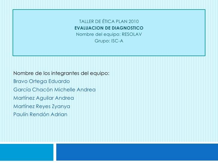 TALLER DE ÉTICA PLAN 2010<br />EVALUACION DE DIAGNOSTICO <br />Nombre del equipo: RESOLAV<br />Grupo: ISC-A<br />Nombre de...