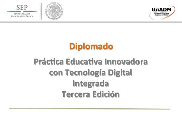 Diplomado   Prác.ca  Educa.va  Innovadora   con  Tecnología  Digital   Integrada   Tercera  Edición