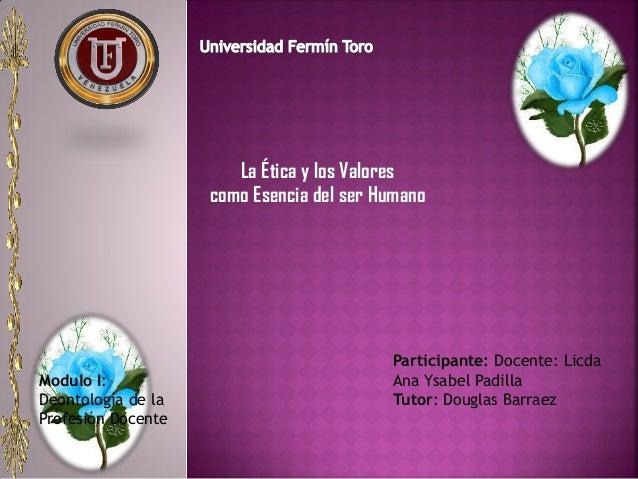 Modulo I: Deontología de la Profesión Docente Participante: Docente: Licda Ana Ysabel Padilla Tutor: Douglas Barraez La Ét...