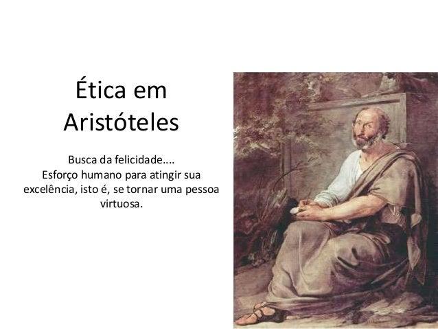 Ética em Aristóteles Busca da felicidade.... Esforço humano para atingir sua excelência, isto é, se tornar uma pessoa virt...