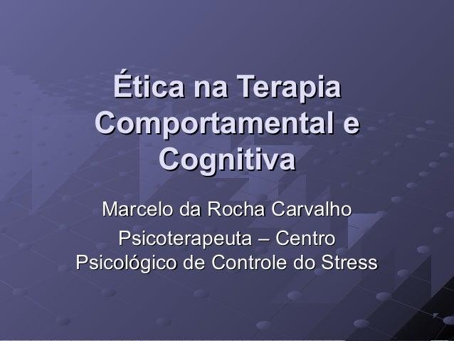 Ética na Terapia Comportamental e Cognitiva Marcelo da Rocha Carvalho Psicoterapeuta – Centro Psicológico de Controle do S...