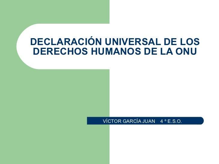 DECLARACIÓN UNIVERSAL DE LOS DERECHOS HUMANOS DE LA ONU VÍCTOR GARCÍA JUAN  4 º E.S.O.