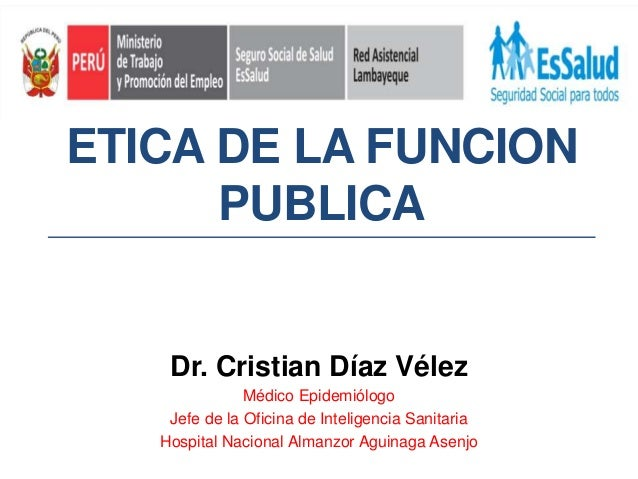 ETICA DE LA FUNCION PUBLICA Dr. Cristian Díaz Vélez Médico Epidemiólogo Jefe de la Oficina de Inteligencia Sanitaria Hospi...