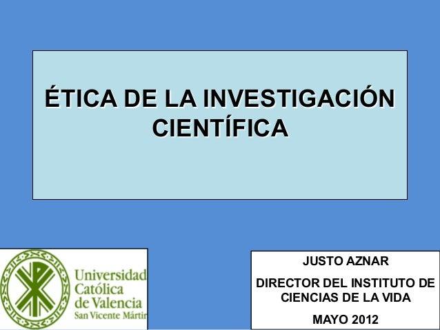 ÉTICA DE LA INVESTIGACIÓN CIENTÍFICA JUSTO AZNAR DIRECTOR DEL INSTITUTO DE CIENCIAS DE LA VIDA MAYO 2012 1  1
