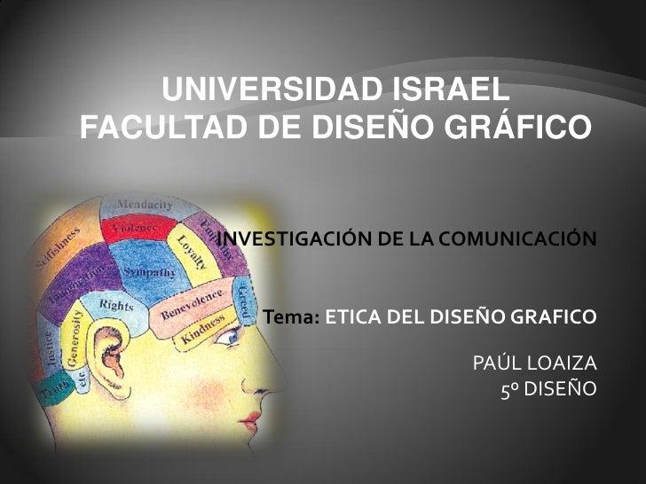 UNIVERSIDAD ISRAEL FACULTAD DE DISEÑO GRÁFICO         INVESTIGACIÓN DE LA COMUNICACIÓN            Tema: ETICA DEL DISEÑO G...