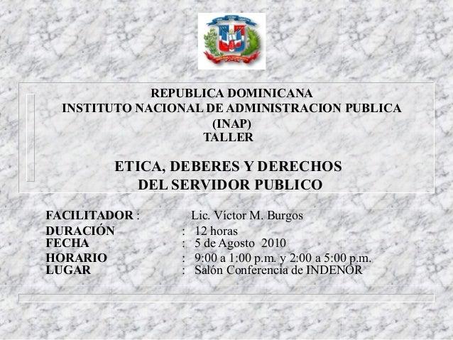 REPUBLICA DOMINICANA INSTITUTO NACIONAL DE ADMINISTRACION PUBLICA (INAP) TALLER ETICA, DEBERES Y DERECHOS DEL SERVIDOR PUB...