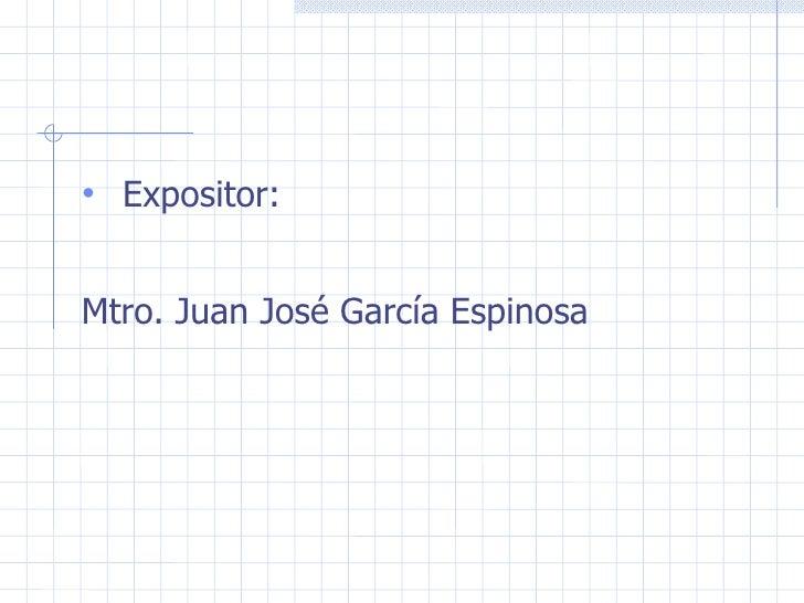<ul><li>Expositor: </li></ul><ul><li>Mtro. Juan José García Espinosa </li></ul>