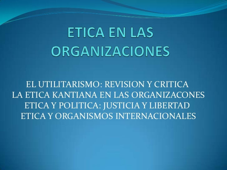 EL UTILITARISMO: REVISION Y CRITICALA ETICA KANTIANA EN LAS ORGANIZACONES   ETICA Y POLITICA: JUSTICIA Y LIBERTAD  ETICA Y...