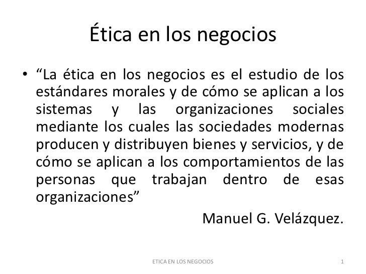 """Ética en los negocios• """"La ética en los negocios es el estudio de los  estándares morales y de cómo se aplican a los  sist..."""