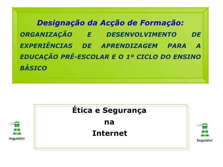 Ética e Segurança  na  Internet   Designação da Acção de Formação: ORGANIZAÇÃO E DESENVOLVIMENTO DE EXPERIÊNCIAS DE APREND...