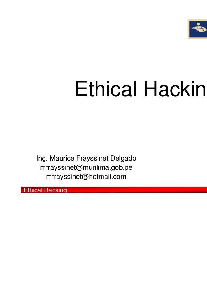 Ethical Hacking    Ing. Maurice Frayssinet Delgado      mfrayssinet@munlima.gob.pe       mfrayssinet@hotmail.comEthical Ha...