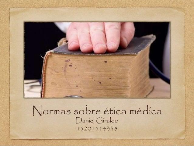 Normas sobre ética médica Daniel Giraldo 15201514338