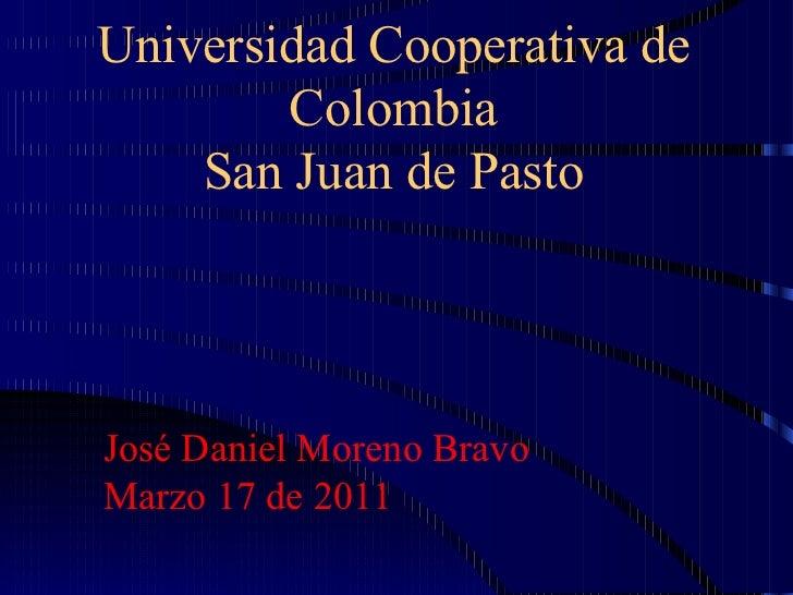 Universidad Cooperativa de Colombia San Juan de Pasto José Daniel Moreno Bravo Marzo 17 de 2011