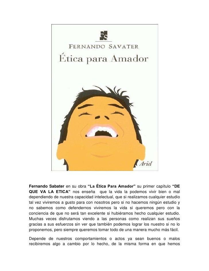 """Fernando Sabater en su obra """"La Ética Para Amador"""" su primer capítulo """"DE QUE VA LA ETICA"""" nos enseña  que la vida la pode..."""