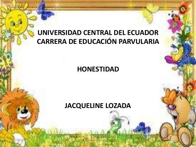 UNIVERSIDAD CENTRAL DEL ECUADOR CARRERA DE EDUCACIÓN PARVULARIA HONESTIDAD JACQUELINE LOZADA 01/10/2013 jacqueline lozada