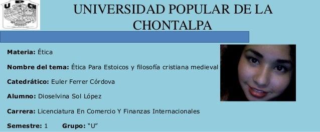 UNIVERSIDAD POPULAR DE LA CHONTALPA Materia: Ética Nombre del tema: Ética Para Estoicos y filosofía cristiana medieval Cat...