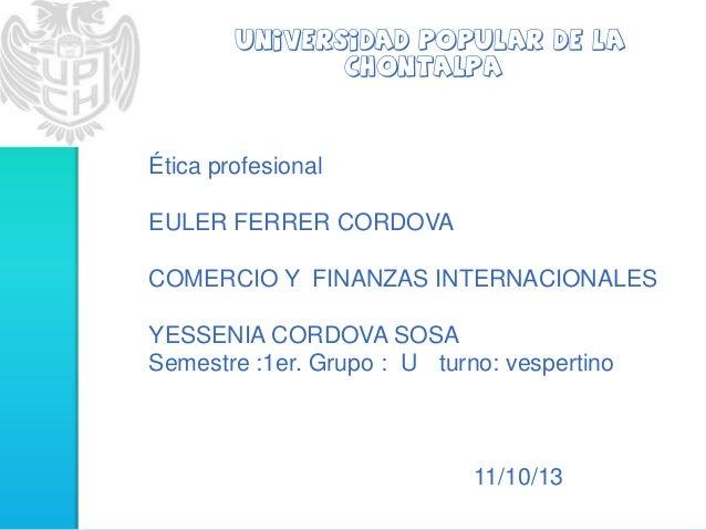 universidad popular de la Chontalpa Ética profesional EULER FERRER CORDOVA COMERCIO Y FINANZAS INTERNACIONALES YESSENIA CO...