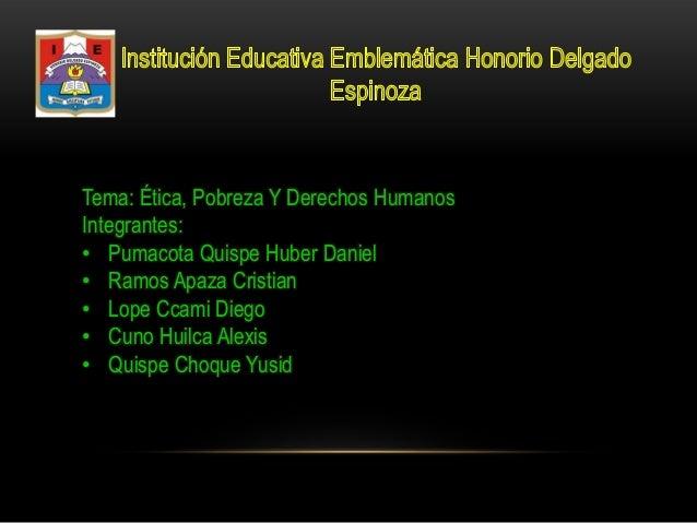 Tema: Ética, Pobreza Y Derechos Humanos Integrantes: • Pumacota Quispe Huber Daniel • Ramos Apaza Cristian • Lope Ccami Di...