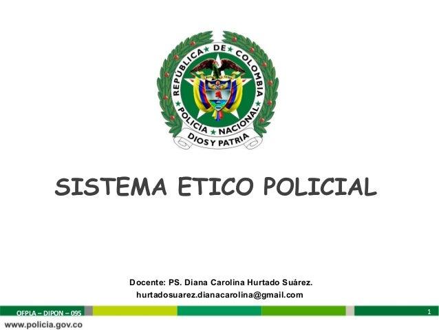 SISTEMA ETICO POLICIAL                      Docente: PS. Diana Carolina Hurtado Suárez.                       hurtadosuare...