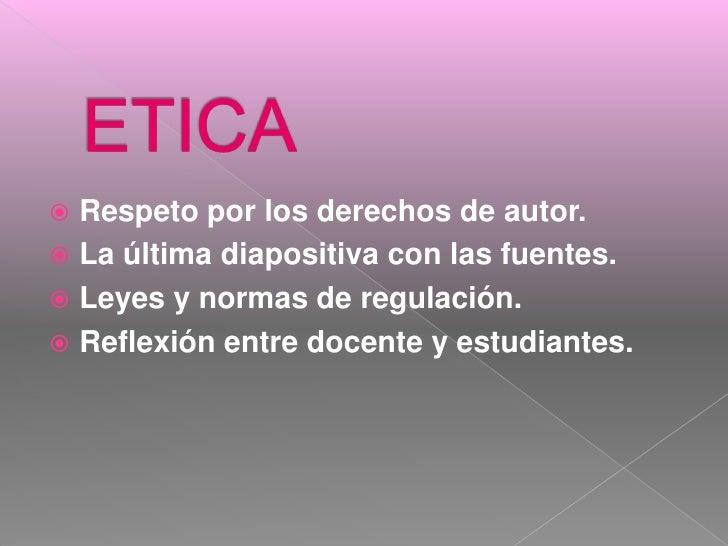 ETICA<br />Respetopor los derechos de autor.<br />La últimadiapositiva con lasfuentes.<br />Leyes y normas de regulación.<...