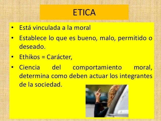 ETICA • Está vinculada a la moral • Establece lo que es bueno, malo, permitido o deseado. • Ethikos = Carácter, • Ciencia ...