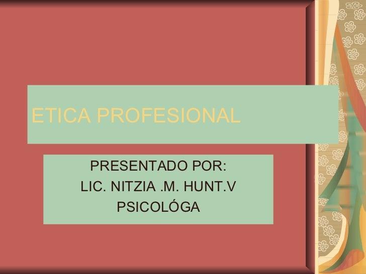 ETICA PROFESIONAL PRESENTADO POR: LIC. NITZIA .M. HUNT.V PSICOLÓGA