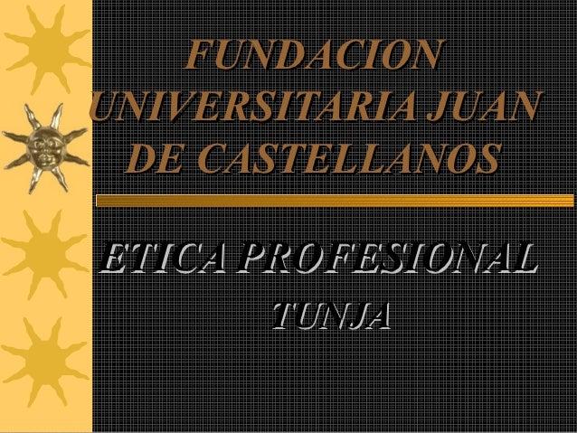 FUNDACIONUNIVERSITARIA JUAN DE CASTELLANOSETICA PROFESIONAL       TUNJA