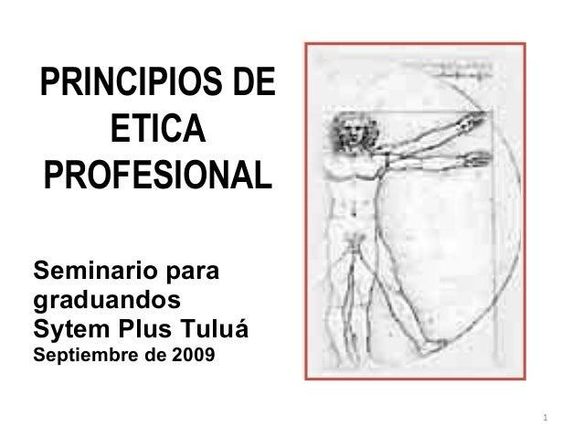 PRINCIPIOS DE    ETICAPROFESIONALSeminario paragraduandosSytem Plus TuluáSeptiembre de 2009                     1